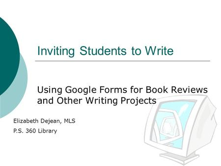 Inviting Students to Write Using Google Forms for Book Reviews and Other Writing Projects Elizabeth Dejean, MLS P.S. 360 Library.