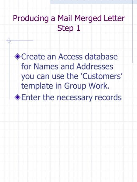 Producing a Mail Merged Letter Step 1 Create an Access database for Names and Addresses you can use the 'Customers' template in Group Work. Enter the necessary.