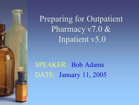 Preparing for Outpatient Pharmacy v7.0 & Inpatient v5.0 SPEAKER: Bob Adams DATE: January 11, 2005.