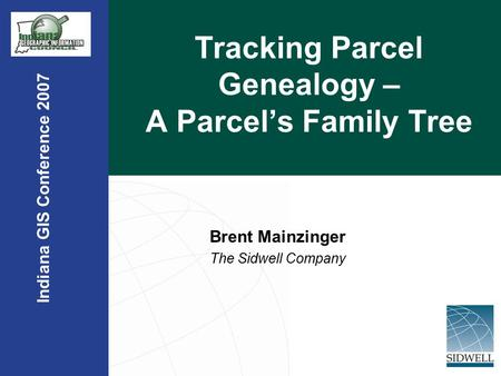 Indiana GIS Conference 2007 Tracking Parcel Genealogy – A Parcel's Family Tree Brent Mainzinger The Sidwell Company.
