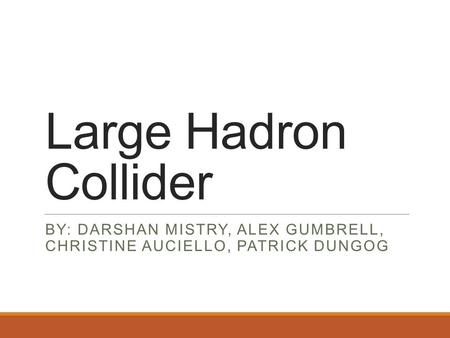 Large Hadron Collider BY: DARSHAN MISTRY, ALEX GUMBRELL, CHRISTINE AUCIELLO, PATRICK DUNGOG.