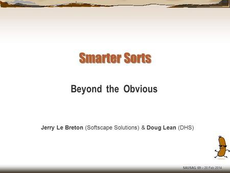 SAUSAG 69 – 20 Feb 2014 Smarter Sorts Jerry Le Breton (Softscape Solutions) & Doug Lean (DHS) Beyond the Obvious.