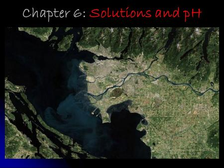 Chapter 6: Solutions and pH. The Fraser River Estuary: where the Fraser River and the Pacific Ocean meet!
