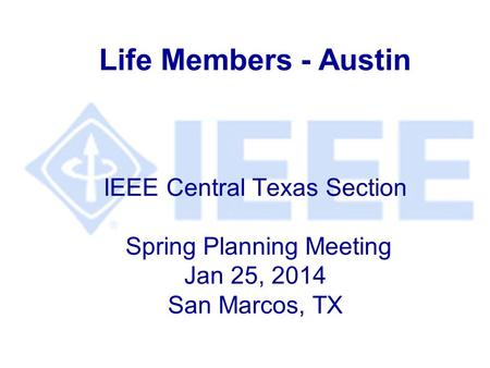 Life Members - Austin IEEE Central Texas Section Spring Planning Meeting Jan 25, 2014 San Marcos, TX.
