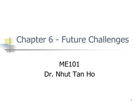 1 Chapter 6 - Future Challenges ME101 Dr. Nhut Tan Ho.