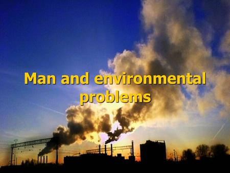 "Man and environmental problems. ""We do not own the Earth, we have borrowed it from the future generation"""