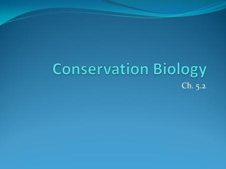 Ch. 5.2. Conservation Biology 1. Conservation Biology The study and implementation of methods to protect biodiversity. Include species and natural resource.