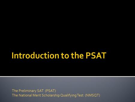 The Preliminary SAT (PSAT) The National Merit Scholarship Qualifying Test (NMSQT)