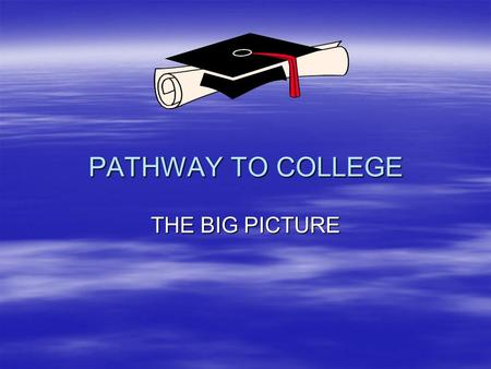 PATHWAY TO COLLEGE PATHWAY TO COLLEGE THE BIG PICTURE.