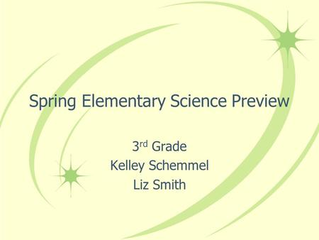 Spring Elementary Science Preview 3 rd Grade Kelley Schemmel Liz Smith.