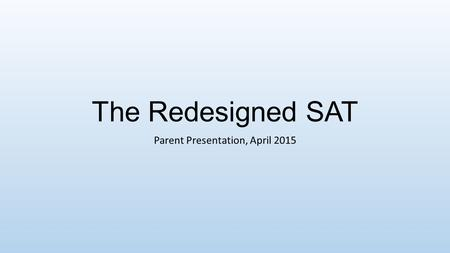 The Redesigned SAT Parent Presentation, April 2015.