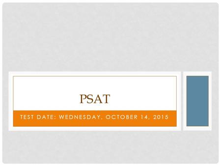 TEST DATE: WEDNESDAY, OCTOBER 14, 2015 PSAT. WHAT IS THE PSAT? This is a practice exam for the SAT, so what these scores basically give you an indication.