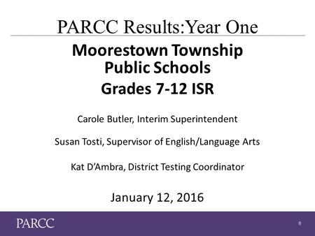 0 PARCC Results:Year One Moorestown Township Public Schools Grades 7-12 ISR Carole Butler, Interim Superintendent Susan Tosti, Supervisor of English/Language.