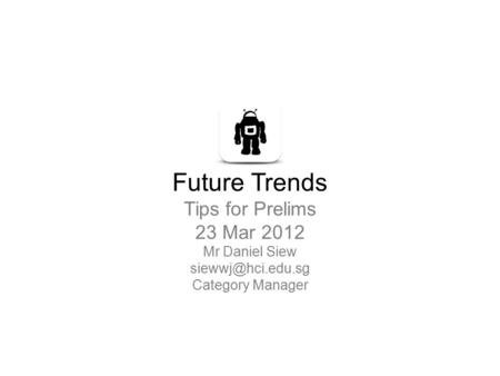 Future Trends Tips for Prelims 23 Mar 2012 Mr Daniel Siew Category Manager.