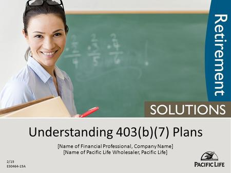 Understanding 403(b)(7) Plans 2/15 E30464-15A [Name of Financial Professional, Company Name] [Name of Pacific <strong>Life</strong> Wholesaler, Pacific <strong>Life</strong>]
