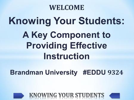 WELCOME Knowing Your Students: A Key Component to Providing Effective Instruction Brandman University #EDDU 9324.