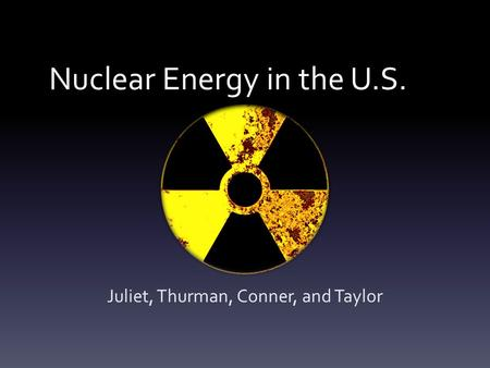 Nuclear Energy in the U.S. Juliet, Thurman, Conner, and Taylor.
