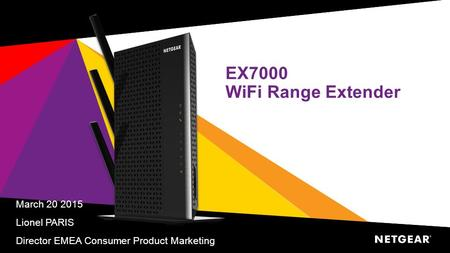 EX7000 WiFi Range Extender March 20 2015 Lionel PARIS Director EMEA Consumer Product Marketing.