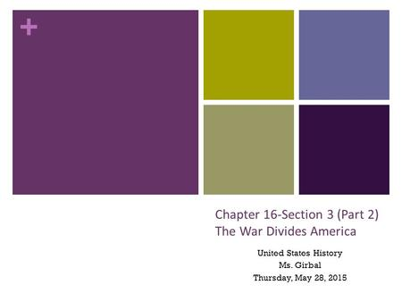 + Chapter 16-Section 3 (Part 2) The War Divides America United States History Ms. Girbal Thursday, May 28, 2015.