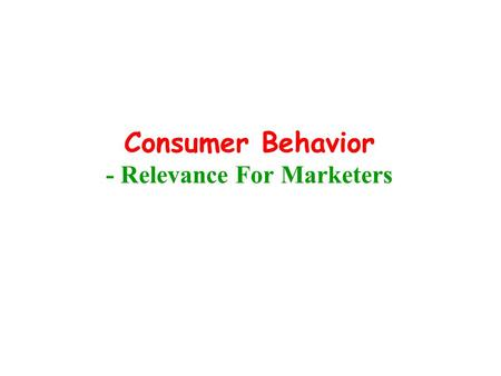 Consumer Behavior - Relevance For Marketers. Approach to Product Category Product Old Approach Consumer Product Now Consumer.