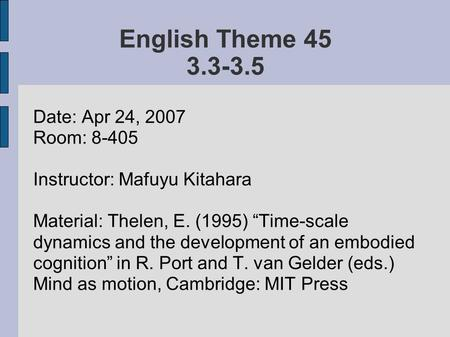 "English Theme 45 3.3-3.5 Date: Apr 24, 2007 Room: 8-405 Instructor: Mafuyu Kitahara Material: Thelen, E. (1995) ""Time-scale dynamics and the development."
