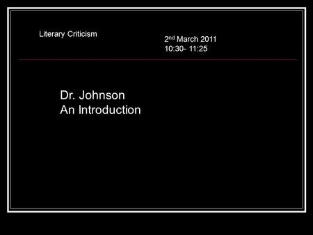 Dr. Johnson An Introduction Literary Criticism 2 nd March 2011 10:30- 11:25.