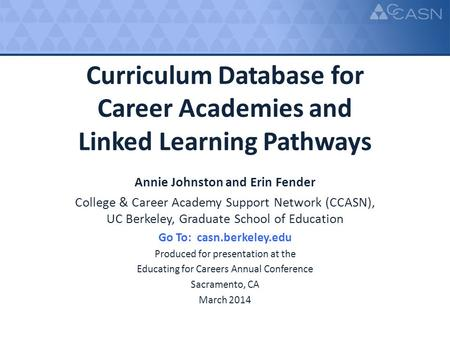 Curriculum Database for Career Academies and Linked Learning Pathways Annie Johnston and Erin Fender College & Career Academy Support Network (CCASN),