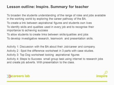 Lesson outline: Inspire. Summary for teacher To broaden the students understanding of the range of roles and jobs available in the working world by exploring.