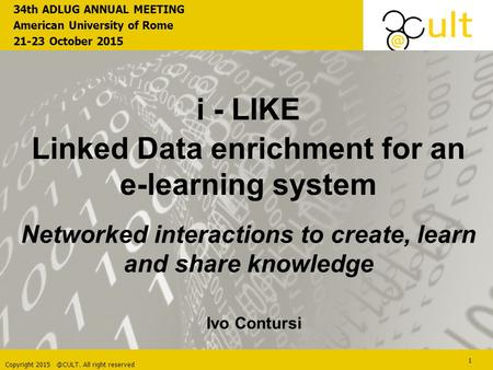 Copyright All right reserved 1 i - LIKE Linked Data enrichment for an e-learning system Networked interactions to create, learn and share knowledge.