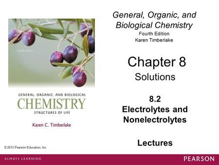 General, Organic, and Biological Chemistry Fourth Edition Karen Timberlake 8.2 Electrolytes and Nonelectrolytes Chapter 8 Solutions © 2013 Pearson Education,