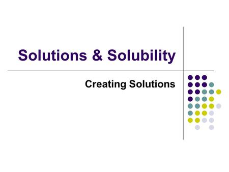 Solutions & Solubility Creating Solutions. The Solution Process A. Solution - A. Solution - homogeneous mixture Solvent dissolving medium Solvent - dissolving.