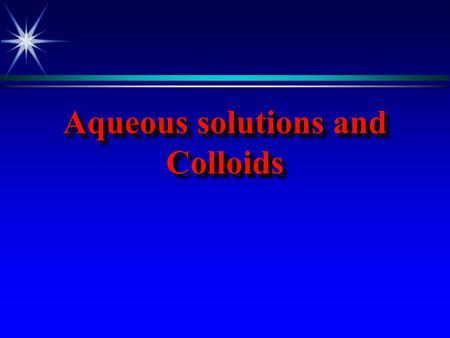 Aqueous solutions and Colloids. Solutions and Colloids are essential to life, the solutions in living systems are aqueous solutions that is they are made.