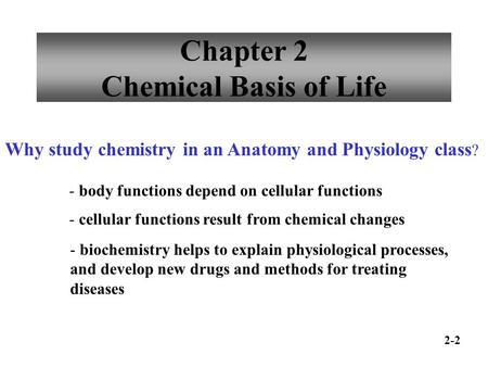 Chapter 2 Chemical Basis of Life Why study chemistry in an Anatomy and Physiology class ? - body functions depend on cellular functions - cellular functions.