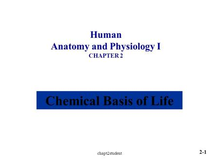 Chapt2student 2-1 Human Anatomy and Physiology I CHAPTER 2 Chemical Basis of Life.