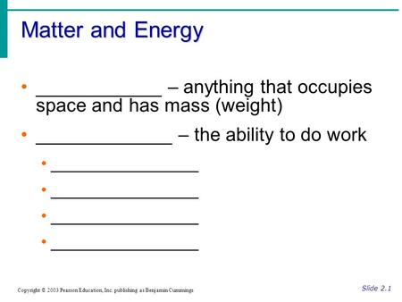 Matter and Energy Slide 2.1 Copyright © 2003 Pearson Education, Inc. publishing as Benjamin Cummings ____________ – anything that occupies space and has.