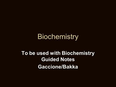 Biochemistry To be used with Biochemistry Guided Notes Gaccione/Bakka.