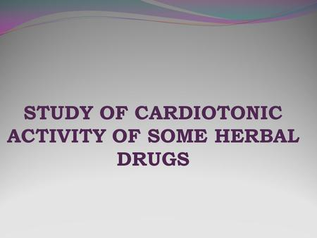 STUDY OF CARDIOTONIC ACTIVITY OF SOME HERBAL DRUGS.
