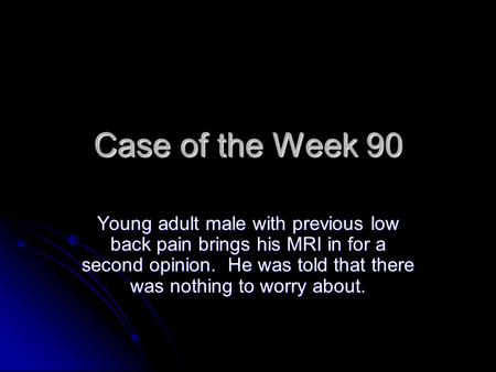 Case of the Week 90 Young adult male with previous low back pain brings his MRI in for a second opinion. He was told that there was nothing to worry about.