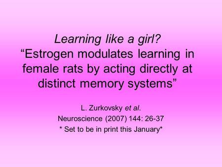 "Learning like a girl? ""Estrogen modulates learning in female rats by acting directly at distinct memory systems"" L. Zurkovsky et al. Neuroscience (2007)"
