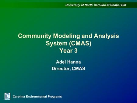 University of North Carolina at Chapel Hill Carolina Environmental Programs Community Modeling and Analysis System (CMAS) Year 3 Adel Hanna Director, CMAS.