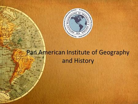 Pan American Institute of Geography and History. Introduction of Presentation Introduction to Pan American Institute of Geography and History IHO/PAIGH.