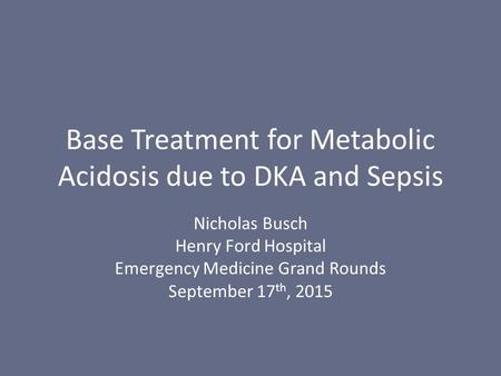 Base Treatment for Metabolic Acidosis due to DKA and Sepsis Nicholas Busch Henry Ford Hospital Emergency Medicine Grand Rounds September 17 th, 2015.