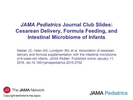 JAMA Pediatrics Journal Club Slides: Cesarean Delivery, Formula Feeding, and Intestinal Microbiome of Infants Madan JC, Hoen AG, Lundgren SN, et al. Association.