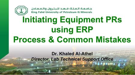 Initiating Equipment PRs using ERP Process & Common Mistakes Dr. Khaled Al-Athel Director, Lab Technical Support Office.