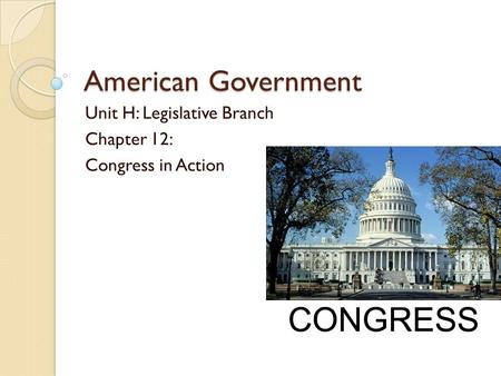 American Government Unit H: Legislative Branch Chapter 12: Congress in Action.