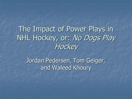 The Impact of Power Plays in NHL Hockey, or: No Dogs Play Hockey Jordan Pedersen, Tom Geiger, and Waleed Khoury.