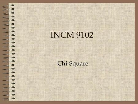 "Chi-Square INCM 9102. Chi Square When presented with categorical data, one common method of analysis is the ""Contingency Table"" or ""Cross Tab"". This is."