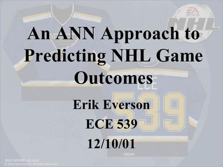 An ANN Approach to Predicting NHL Game Outcomes Erik Everson ECE 539 12/10/01.