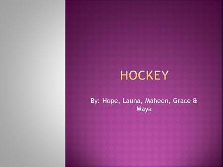 By: Hope, Launa, Maheen, Grace & Maya.  People play hockey because it defines who Canadians are.  Hockey a sport a sport mostly played in the winter.