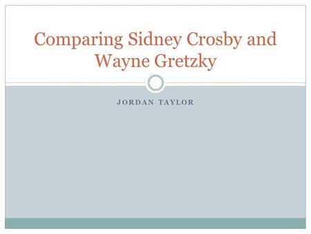 JORDAN TAYLOR Comparing Sidney Crosby and Wayne Gretzky.